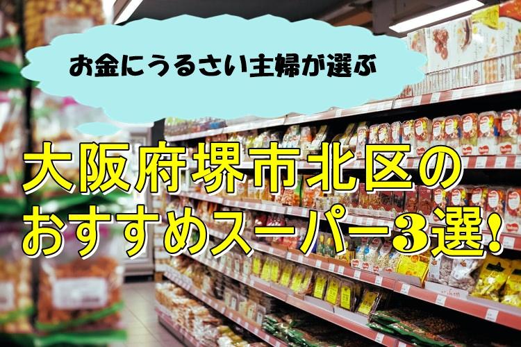 お金にうるさい主婦が選ぶ、大阪府堺市北区のスーパー3選!