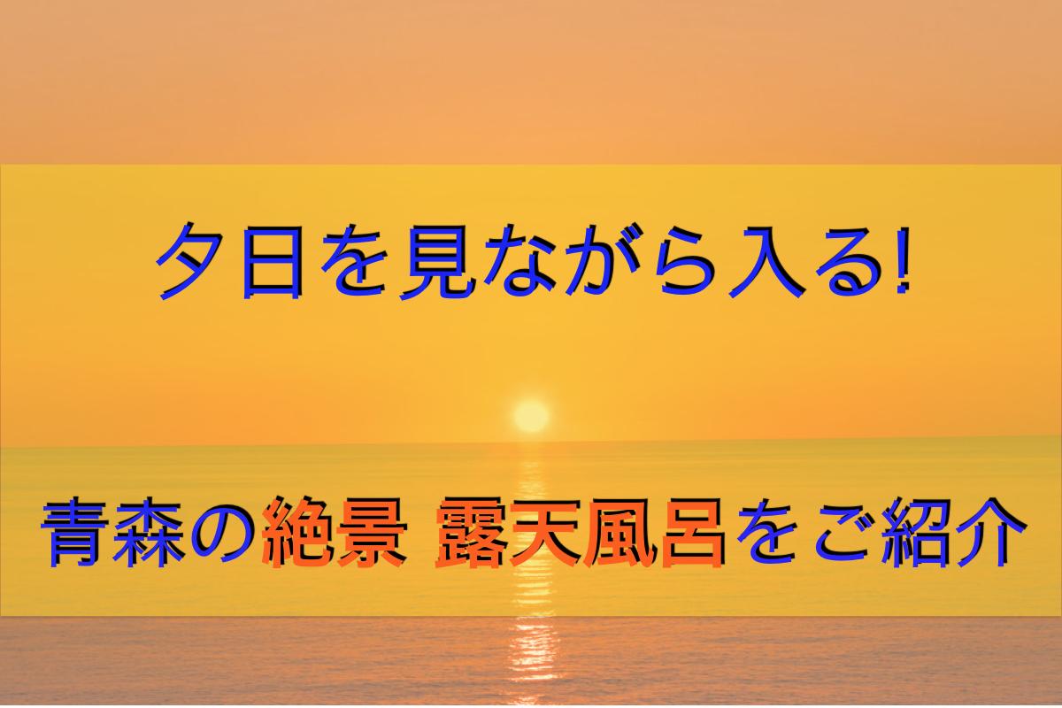 青森の絶景露天風呂!「不老ふ死温泉」の3つの魅力をご紹介!